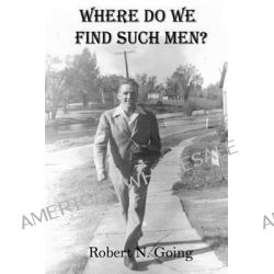 Where Do We Find Such Men? by Robert N Going, 9781438288840.
