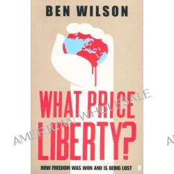 What Price Liberty?, How Freedom Was Won and is Being Lost by Ben Wilson, 9780571235940.