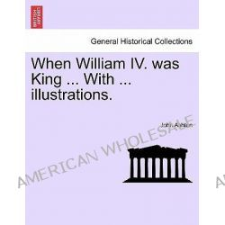 When William IV. Was King ... with ... Illustrations. by John Ashton, 9781241557621.
