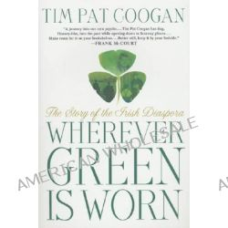 Wherever Green Is Worn, The Story of the Irish Diaspora by Tim Pat Coogan, 9781403960146.
