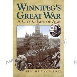 Winnipeg's Great War, A City Comes of Age by Jim Blanchard, 9780887557217.