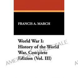 World War I, History of the World War, Complete Edition (Vol. III) by Francis A March, 9781434463586.