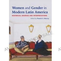 Women and Gender in Modern Latin America, Historical Sources and Interpretations by Pamela S. Murray, 9780415894555.