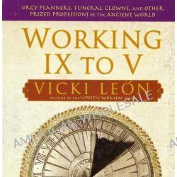 Working IX to V, Orgy Planners, Funeral Clowns, and Other Prized Professions of the Ancient World by Vicki Leon, 9780802715562.