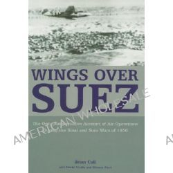 Wings Over Suez, The Only Authoritative Account of Air Operations During the Sinai and Suez Wars of 1956 by Brian Cull, 9781904943556.