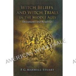 Witch Beliefs and Witch Trials in the Middle Ages, Documents and Readings by P. G. Maxwell-Stuart, 9781441109804.