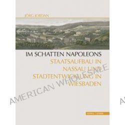 Bücher: Im Schatten Napoleons: Staatsaufbau in Nassau und Stadtentwicklung in Wiesbaden  von Jörg Jordan