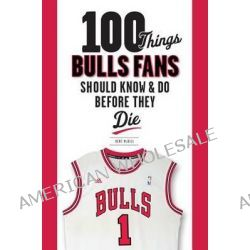 100 Things Bulls Fans Should Know & Do Before They Die by Kent MCDill, 9781600786501.