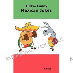 100% Funny Mexican Jokes, The Best, Funniest, Dirty, Short and Long Mexican Jokes Book by R Cristi, 9780986600401.