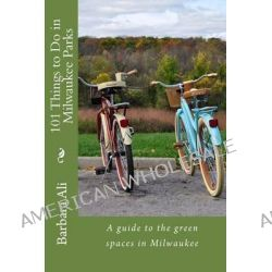 101 Things to Do in Milwaukee Parks, A Guide to the Green Spaces in Milwaukee by Barbara J Ali, 9781492995845.