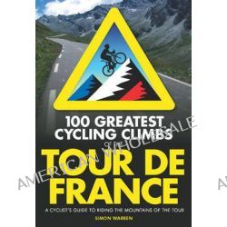 100 Greatest Cycling Climbs of the Tour de France, A Cyclist's Guide to Riding the Mountains of the Tour by Simon Warren, 9780711234826.