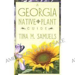 A Georgia Native Plant Guide by Tina M Samuels, 9780865548787.
