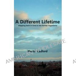 A Different Lifetime, Stepping Back in Time in the Former Yugoslavia by Martin Radford, 9781477588697.