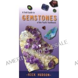 A Field Guide to Gemstones of the Pacific Northwest by Rick Hudson, 9781550175097.