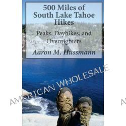 500 Miles of South Lake Tahoe Hikes, Peaks, Day Hikes, and Overnighters by Aaron M Hussmann, 9781494309497.