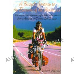 A Bicycle Journey to the Bottom of the Americas, Being a True Account of a Bicycle Adventure from Alaska to Tierra del Fuego by George J Hawkins, 9780595132386.