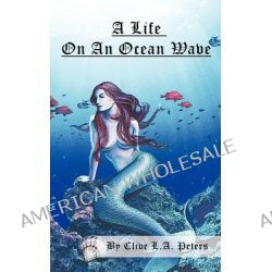A Life on an Ocean Wave by Clive L. a. Peters, 9781456780647.