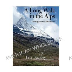 A Long Walk in the Alps, The Eiger to the Matterhorn by Pete Buckley, 9781425167813.