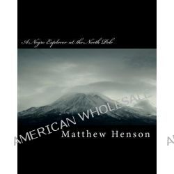 A Negro Explorer at the North Pole by Matthew A Henson, 9781463677589.