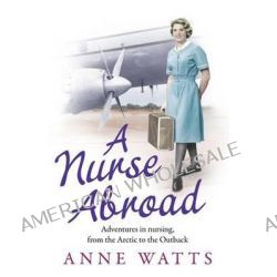 A Nurse Abroad, Adventures in Nursing, from the Arctic to the Outback by Anne Watts, 9781847397881.