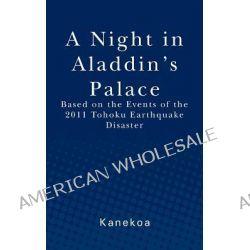 A Night in Aladdin's Palace, Based on the Events of the 2011 Tohoku Earthquake Disaster by Kanekoa, 9781470088439.