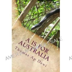 A is for Australia, The Essential A to Z Guide to the Culture, Customs, People and Places on the World's Deadliest Continent. by Thomas Ap Dewi, 9781497324336.