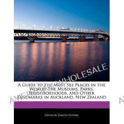 A Guide to the Must See Places in the World, The Museums, Parks, Neighborhoods, and Other Landmarks in Auckland, New Zealand by Dakota Stevens, 9781115863186.