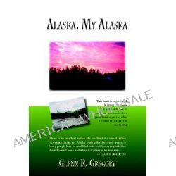 Alaska, My Alaska by Glenn R. Gregory, 9781412067393.