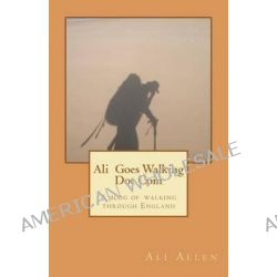 Ali Goes Walking Dot Com, A Blog of Walking Through England by Ali Allen, 9781463690090.