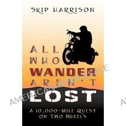 All Who Wander Aren't Lost, A 10,000 Mile Quest on Two Wheels by Skip Harrison, 9780741447975.
