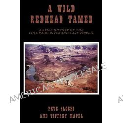 A Wild Redhead Tamed, A Brief History of the Colorado River and Lake Powell by Tiffany Mapel, 9781440180545.