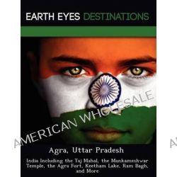 Agra, Uttar Pradesh, India Including the Taj Mahal, the Mankameshwar Temple, the Agra Fort, Keetham Lake, RAM Bagh, and More by Sam Night, 9781249217978.