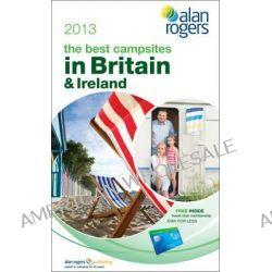 Alan Rogers - the Best Campsites in Britain & Ireland 2013 by Alan Rogers Guides Ltd, 9781909057159.