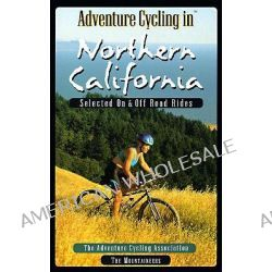 Adventure Cycling in Northern California, Selected on and Off-road Rides by Adventure Cycling Association, 9780898865042.