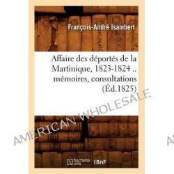 Affaire Des Deportes de La Martinique, 1823-1824 .. Memoires, Consultations (Ed.1825) by Isambert F a, 9782012634916.