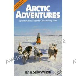 Arctic Adventures, Exploring Canada's North by Canoe and Dog Team by Ian Wilson, 9780919574434.