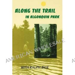Along the Trail in Algonquin Park, With Ralph Bice by Ralph Bice, 9780920474198.