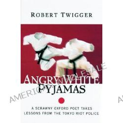 Angry White Pyjamas, A Scrawny Oxford Poet Takes Lessons from the Tokyo Riot Police by Robert Twigger, 9780688175375.