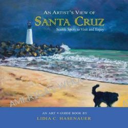 An Artist's View of Santa Cruz, Scenic Spots to Visit and Enjoy by Lidia C Hasenauer, 9781468172065.