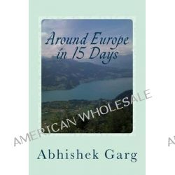 Around Europe in 15 Days, Travel Guide for the Economy Backpacker to a 15 Days Jet Set Adventure Across Europe by Eurail