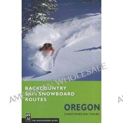 Backcountry Ski & Snowboard Routes, Oregon by Christopher Van Tilburg, 9781594855160.