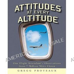 Attitudes at Every Altitude, One Flight Attendant's Observations from 7 Million Miles Flown by Gregg Proteaux, 9781592982660.