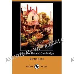 Beautiful Britain, Cambridge (Dodo Press) by Gordon Home, 9781409960539.