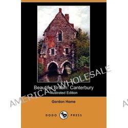 Beautiful Britain, Canterbury (Illustrated Edition) (Dodo Press) by Gordon Home, 9781409960522.