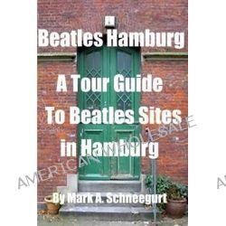 Beatles Hamburg, A Tour Guide to Beatles Sites in Hamburg by Dr Mark a Schneegurt, 9781497500334.