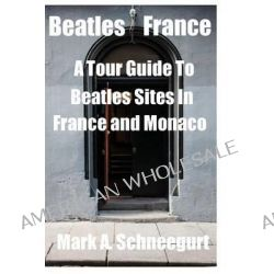 Beatles France, A Tour of Beatles Sites in France and Monaco by Mark a Schneegurt, 9781495498312.