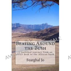 Beating Around the Bush, A Personal Journey from an Office Desk to the African Bush. by Fearghal Jo, 9781499579581.