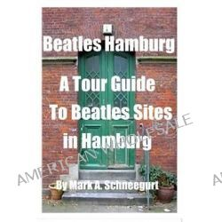 Beatles Hamburg, A Travel Guide to Beatles Sites in Hamburg Germany by Dr Mark a Schneegurt, 9781500958312.