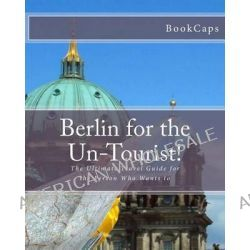 Berlin for the Un-Tourist!, The Ultimate Travel Guide for the Person Who Wants to by Bookcaps, 9781470132408.