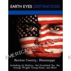 Benton County, Mississippi, Including Its History, the Graceland Too, the George Wright Young House, and More by Sharon Clyde, 9781249232810.
